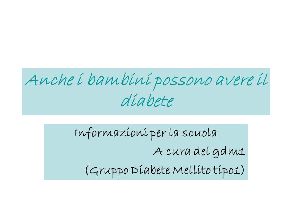 Anche i bambini possono avere il diabete Informazioni per la scuola A cura del gdm1 (Gruppo Diabete Mellito tipo1)