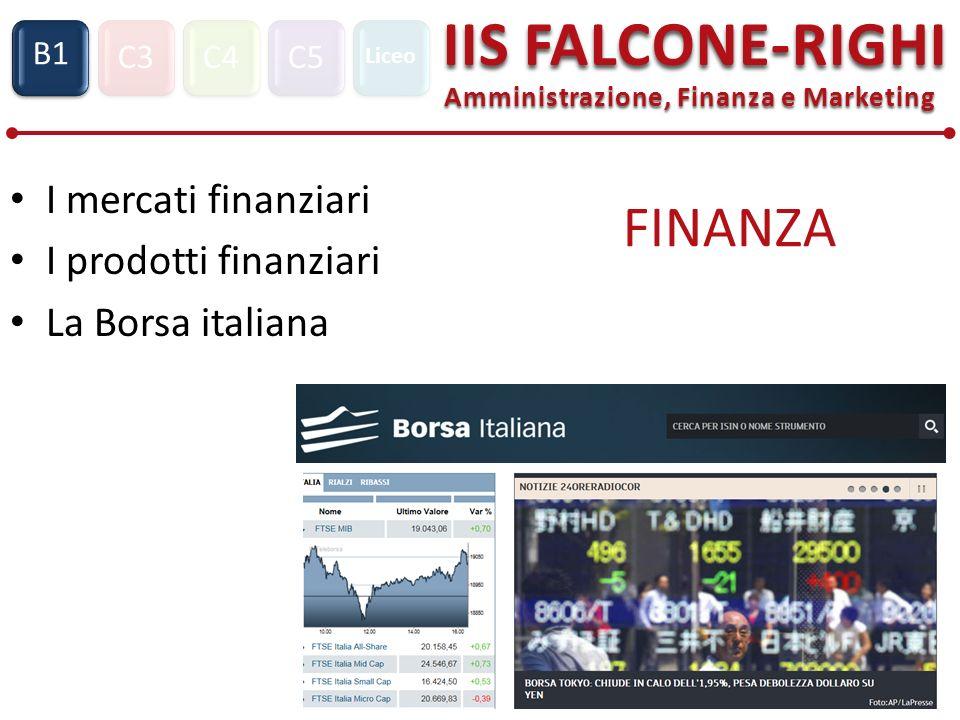 C3C4C5 IIS FALCONE-RIGHI Amministrazione, Finanza e Marketing S1 B1 Liceo FINANZA I mercati finanziari I prodotti finanziari La Borsa italiana