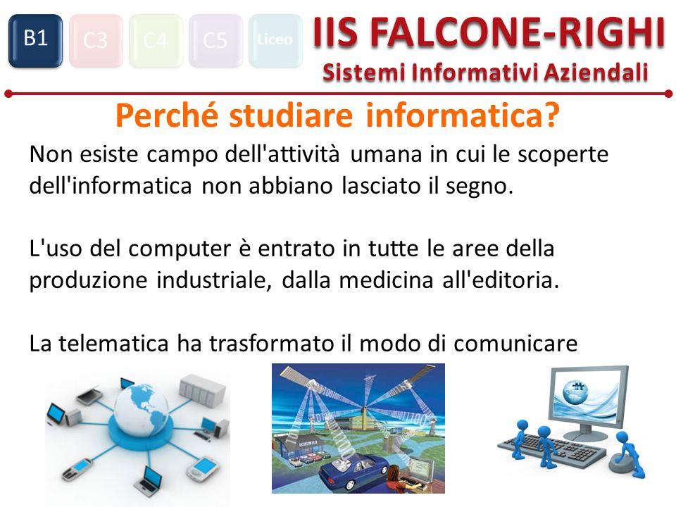 C3C4C5 IIS FALCONE-RIGHI Sistemi Informativi Aziendali S1 B1 Liceo Perché studiare informatica? Non esiste campo dell'attività umana in cui le scopert