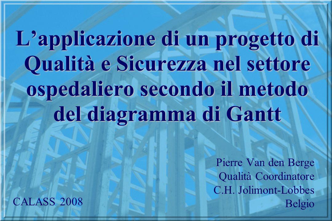 Lapplicazione di un progetto di Qualità e Sicurezza nel settore ospedaliero secondo il metodo del diagramma di Gantt Pierre Van den Berge Qualità Coordinatore C.H.