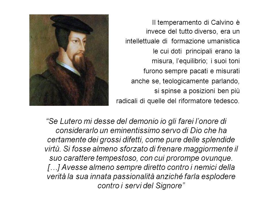 Il temperamento di Calvino è invece del tutto diverso, era un intellettuale di formazione umanistica le cui doti principali erano la misura, lequilibrio; i suoi toni furono sempre pacati e misurati anche se, teologicamente parlando, si spinse a posizioni ben più radicali di quelle del riformatore tedesco.