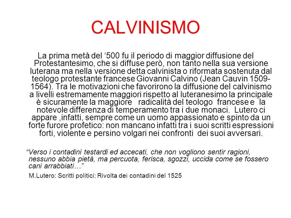 CALVINISMO La prima metà del 500 fu il periodo di maggior diffusione del Protestantesimo, che si diffuse però, non tanto nella sua versione luterana ma nella versione detta calvinista o riformata sostenuta dal teologo protestante francese Giovanni Calvino (Jean Cauvin 1509- 1564).