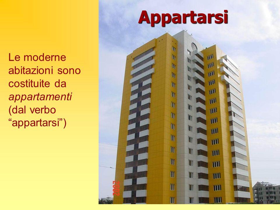 Le moderne abitazioni sono costituite da appartamenti (dal verbo appartarsi) Appartarsi