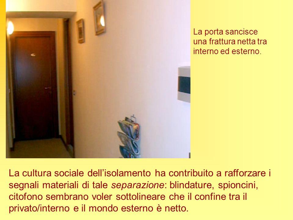 La porta sancisce una frattura netta tra interno ed esterno. La cultura sociale dellisolamento ha contribuito a rafforzare i segnali materiali di tale