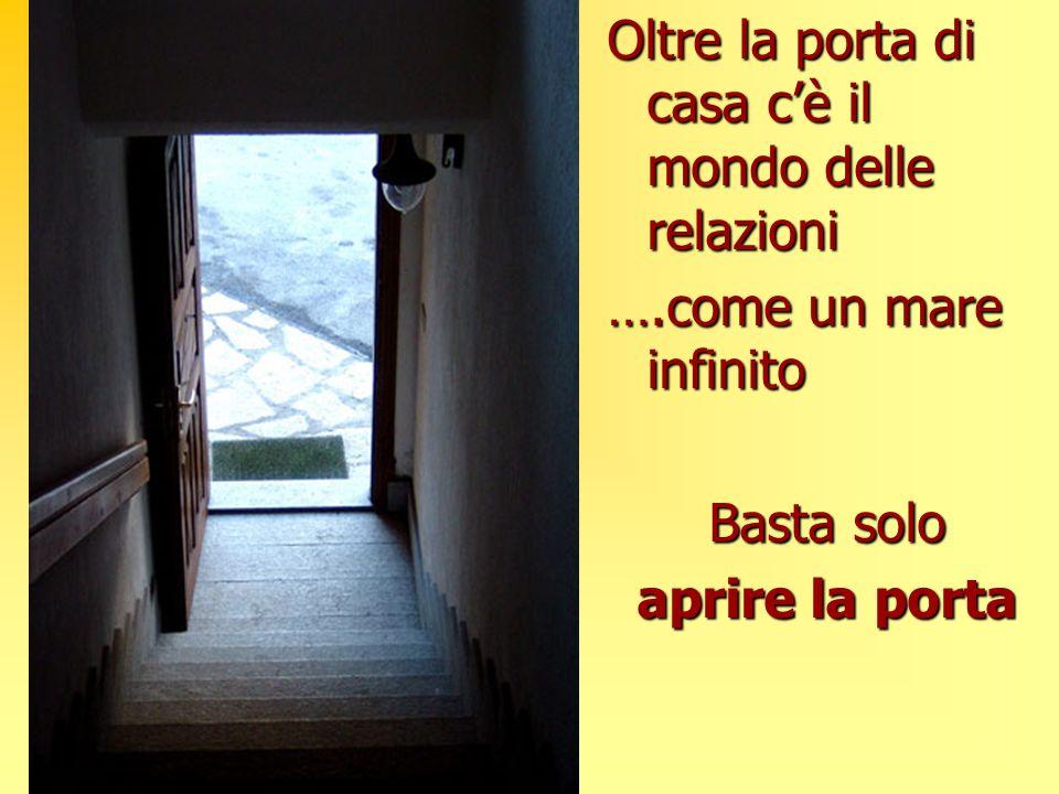 Oltre la porta di casa cè il mondo delle relazioni ….come un mare infinito Basta solo aprire la porta