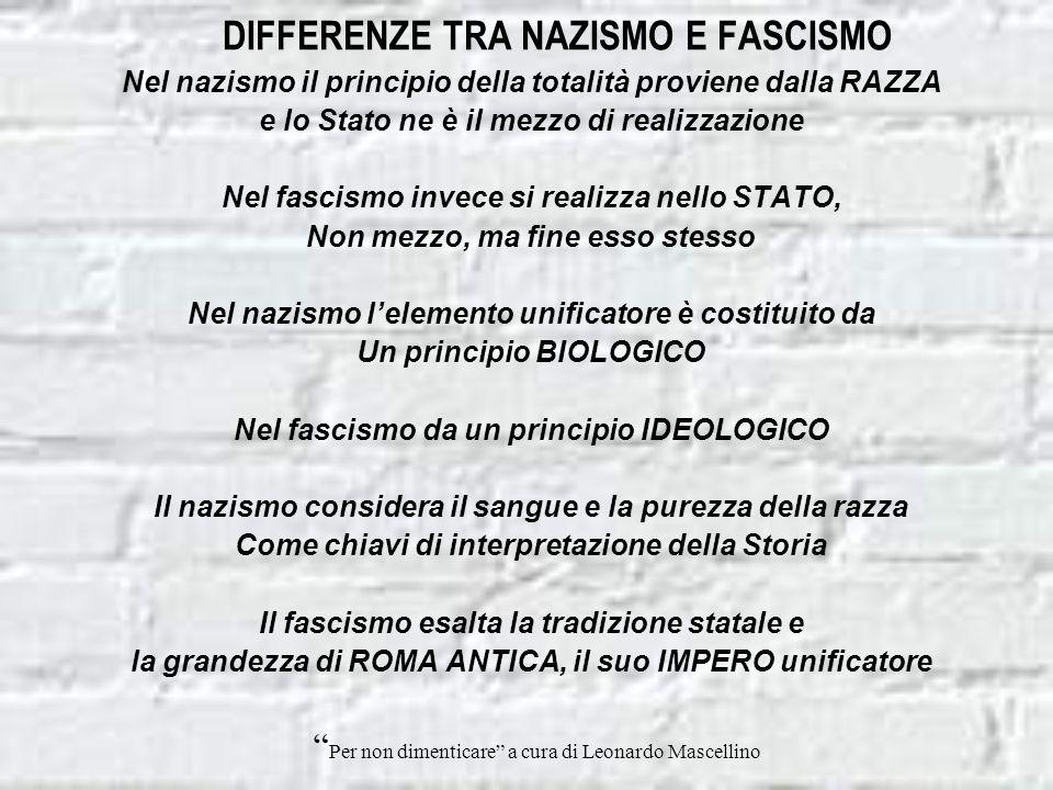 DIFFERENZE TRA NAZISMO E FASCISMO Nel nazismo il principio della totalità proviene dalla RAZZA e lo Stato ne è il mezzo di realizzazione Nel fascismo invece si realizza nello STATO, Non mezzo, ma fine esso stesso Nel nazismo lelemento unificatore è costituito da Un principio BIOLOGICO Nel fascismo da un principio IDEOLOGICO Il nazismo considera il sangue e la purezza della razza Come chiavi di interpretazione della Storia Il fascismo esalta la tradizione statale e la grandezza di ROMA ANTICA, il suo IMPERO unificatore Per non dimenticare a cura di Leonardo Mascellino