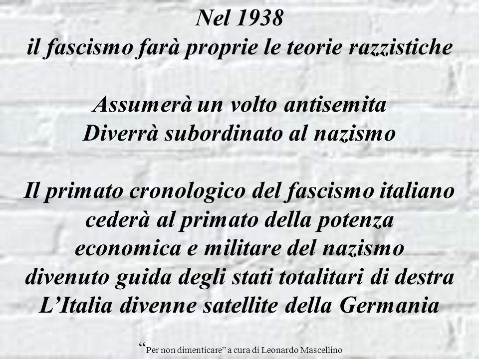 Nel 1938 il fascismo farà proprie le teorie razzistiche Assumerà un volto antisemita Diverrà subordinato al nazismo Il primato cronologico del fascismo italiano cederà al primato della potenza economica e militare del nazismo divenuto guida degli stati totalitari di destra LItalia divenne satellite della Germania Per non dimenticare a cura di Leonardo Mascellino