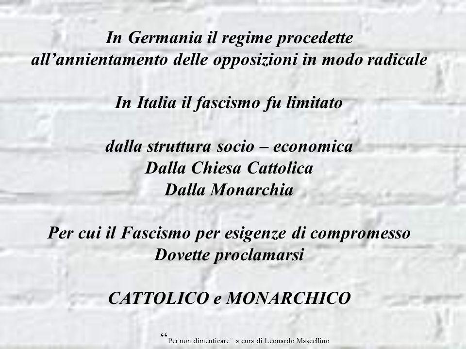 In Germania il regime procedette allannientamento delle opposizioni in modo radicale In Italia il fascismo fu limitato dalla struttura socio – economica Dalla Chiesa Cattolica Dalla Monarchia Per cui il Fascismo per esigenze di compromesso Dovette proclamarsi CATTOLICO e MONARCHICO Per non dimenticare a cura di Leonardo Mascellino