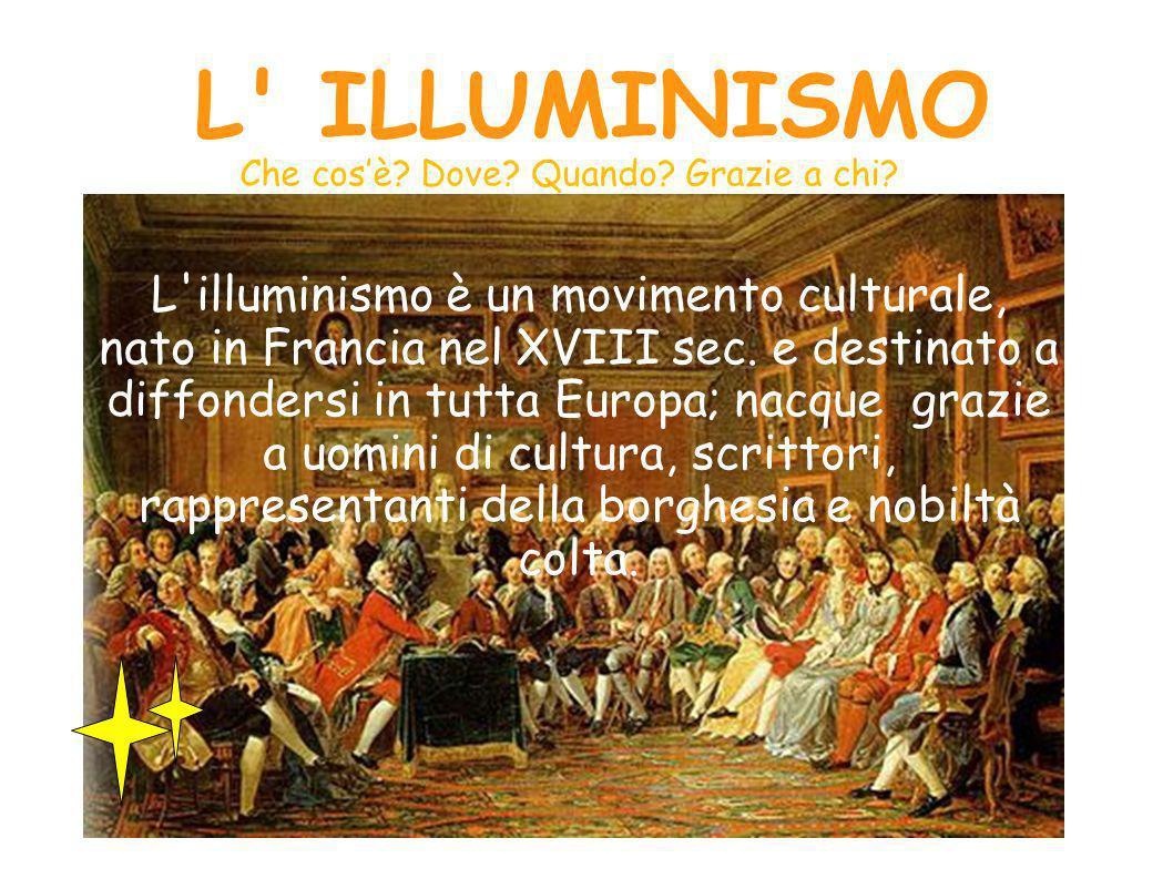 L ILLUMINISMO L illuminismo è un movimento culturale, nato in Francia nel XVIII sec.