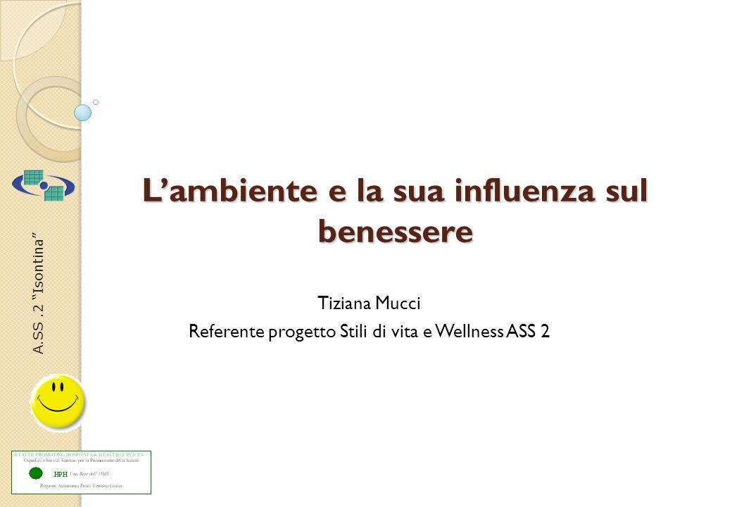A.SS.2 Isontina Lambiente e la sua influenza sul benessere Tiziana Mucci Referente progetto Stili di vita e Wellness ASS 2