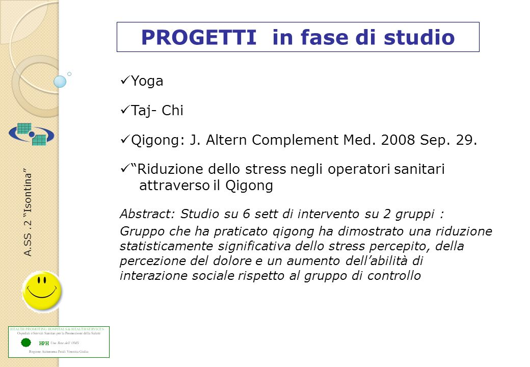 A.SS.2 Isontina PROGETTI in fase di studio Yoga Taj- Chi Qigong: J. Altern Complement Med. 2008 Sep. 29. Riduzione dello stress negli operatori sanita