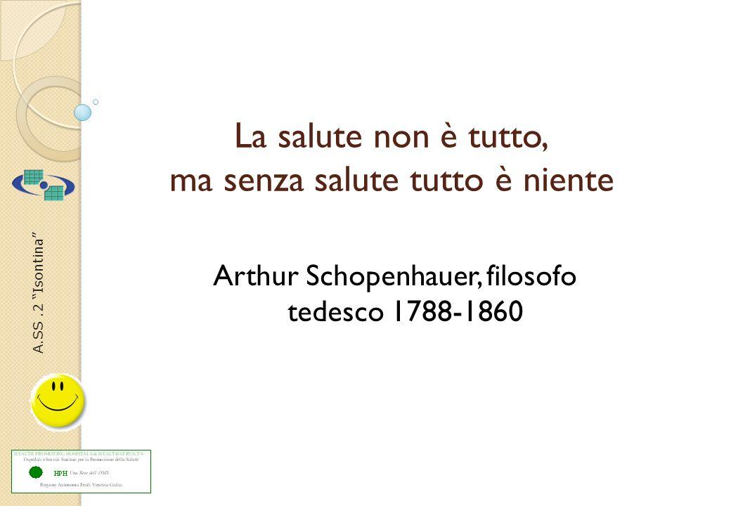A.SS.2 Isontina La salute non è tutto, ma senza salute tutto è niente Arthur Schopenhauer, filosofo tedesco 1788-1860