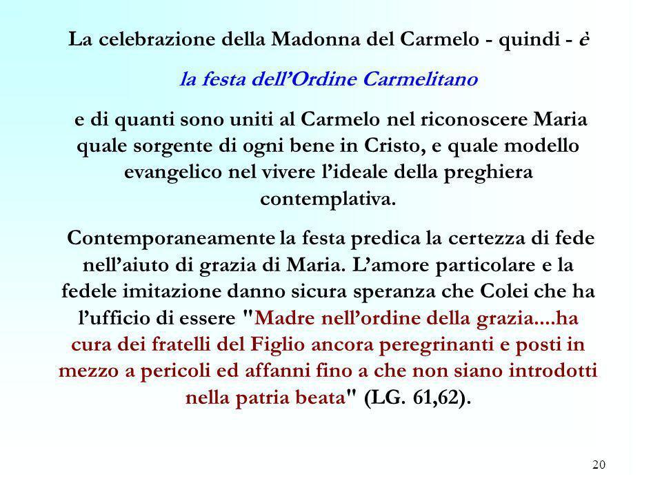 20 La celebrazione della Madonna del Carmelo - quindi - è la festa dellOrdine Carmelitano e di quanti sono uniti al Carmelo nel riconoscere Maria qual