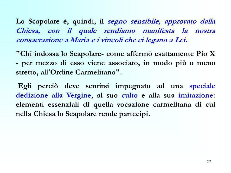 22 Lo Scapolare è, quindi, il segno sensibile, approvato dalla Chiesa, con il quale rendiamo manifesta la nostra consacrazione a Maria e i vincoli che