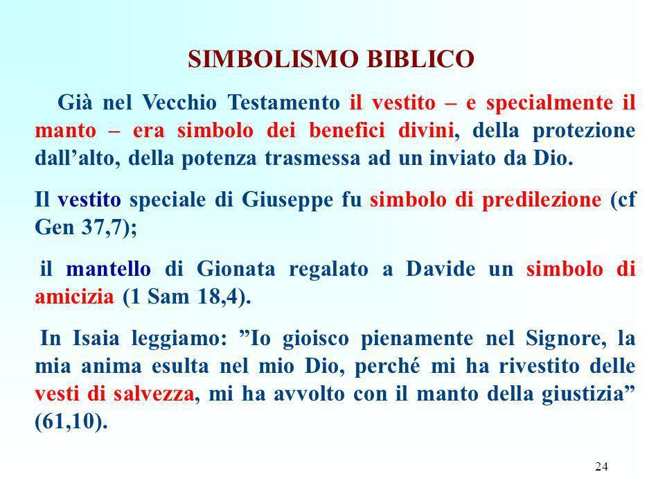 24 SIMBOLISMO BIBLICO Già nel Vecchio Testamento il vestito – e specialmente il manto – era simbolo dei benefici divini, della protezione dallalto, de