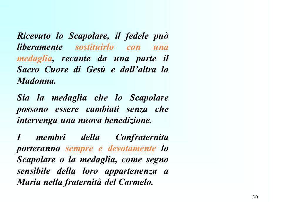 30 Ricevuto lo Scapolare, il fedele può liberamente sostituirlo con una medaglia, recante da una parte il Sacro Cuore di Gesù e dallaltra la Madonna.