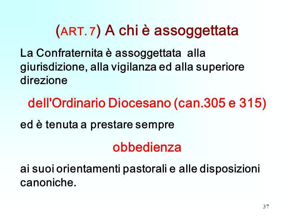 37 ( ART. 7 ) A chi è assoggettata La Confraternita è assoggettata alla giurisdizione, alla vigilanza ed alla superiore direzione dell'Ordinario Dioce