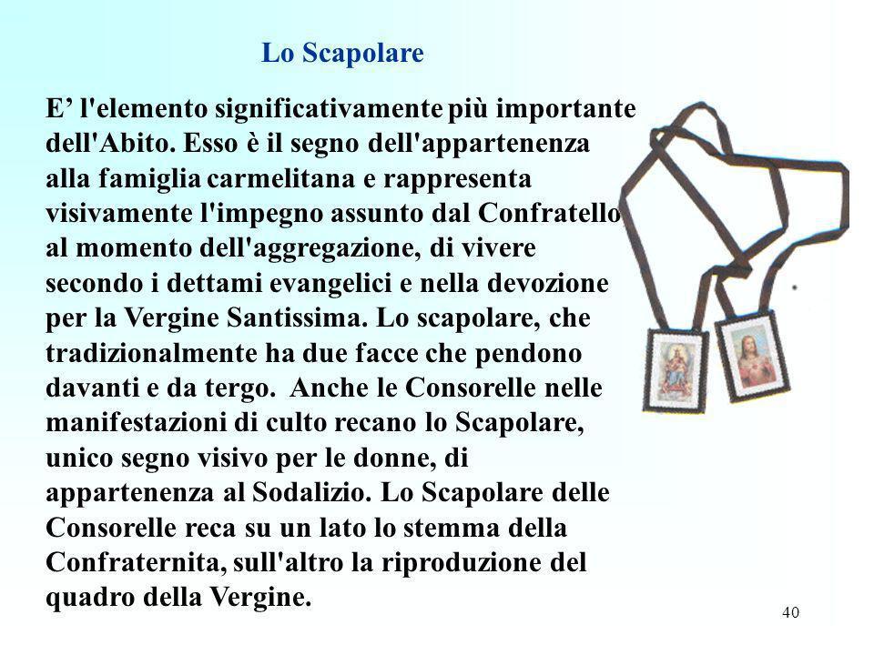 40 Lo Scapolare E l'elemento significativamente più importante dell'Abito. Esso è il segno dell'appartenenza alla famiglia carmelitana e rappresenta v