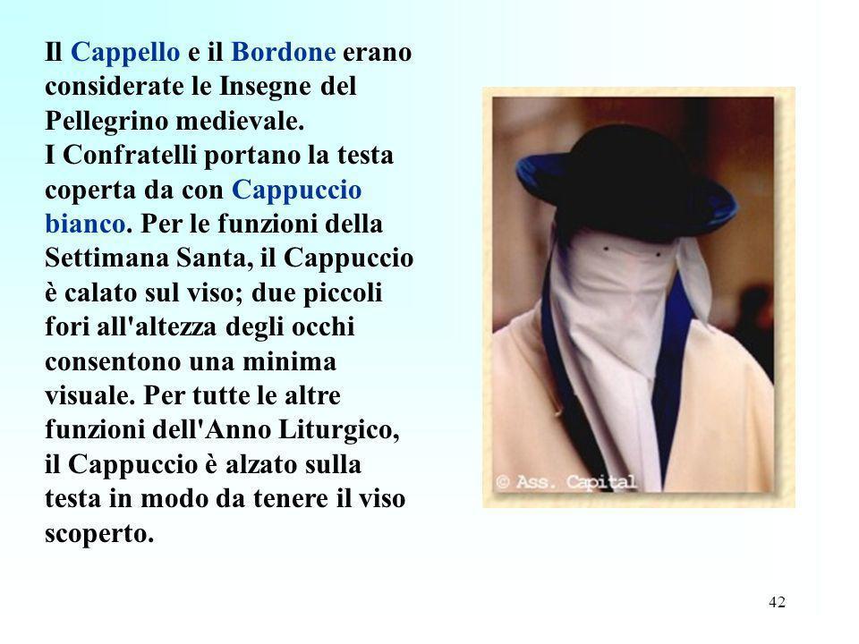 42 Il Cappello e il Bordone erano considerate le Insegne del Pellegrino medievale. I Confratelli portano la testa coperta da con Cappuccio bianco. Per