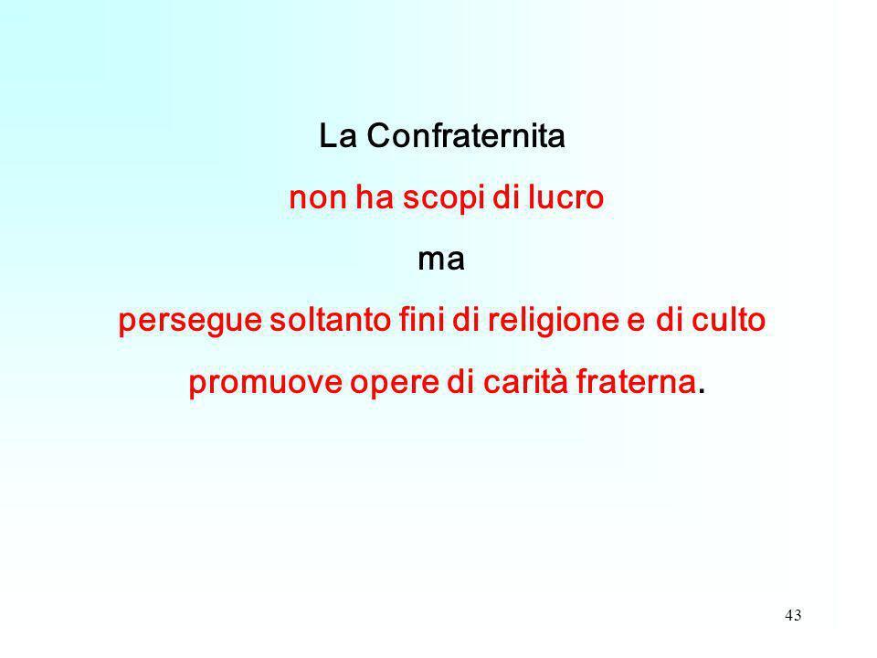 43 La Confraternita non ha scopi di lucro ma persegue soltanto fini di religione e di culto promuove opere di carità fraterna.