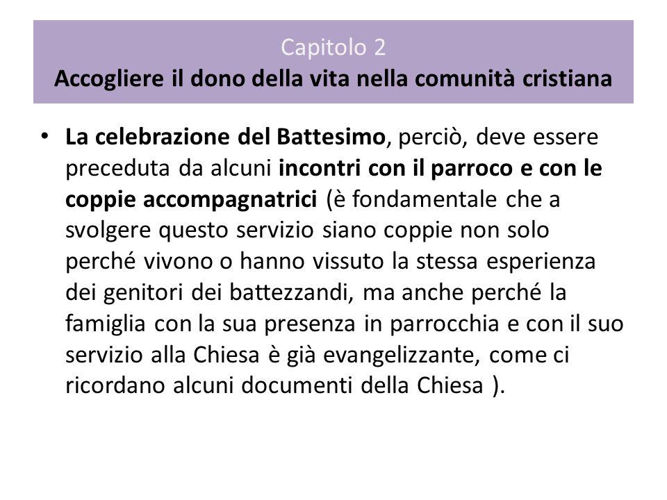 Capitolo 2 Accogliere il dono della vita nella comunità cristiana La celebrazione del Battesimo, perciò, deve essere preceduta da alcuni incontri con