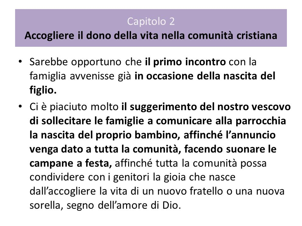 Capitolo 2 Accogliere il dono della vita nella comunità cristiana Sarebbe opportuno che il primo incontro con la famiglia avvenisse già in occasione d