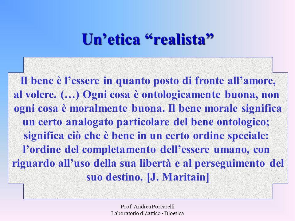 Prof. Andrea Porcarelli Laboratorio didattico - Bioetica Unetica realista Il bene è lessere in quanto posto di fronte allamore, al volere. (…) Ogni co