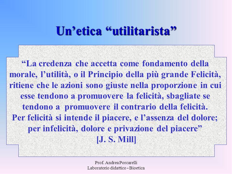 Prof. Andrea Porcarelli Laboratorio didattico - Bioetica Unetica utilitarista La credenza che accetta come fondamento della morale, lutilità, o il Pri