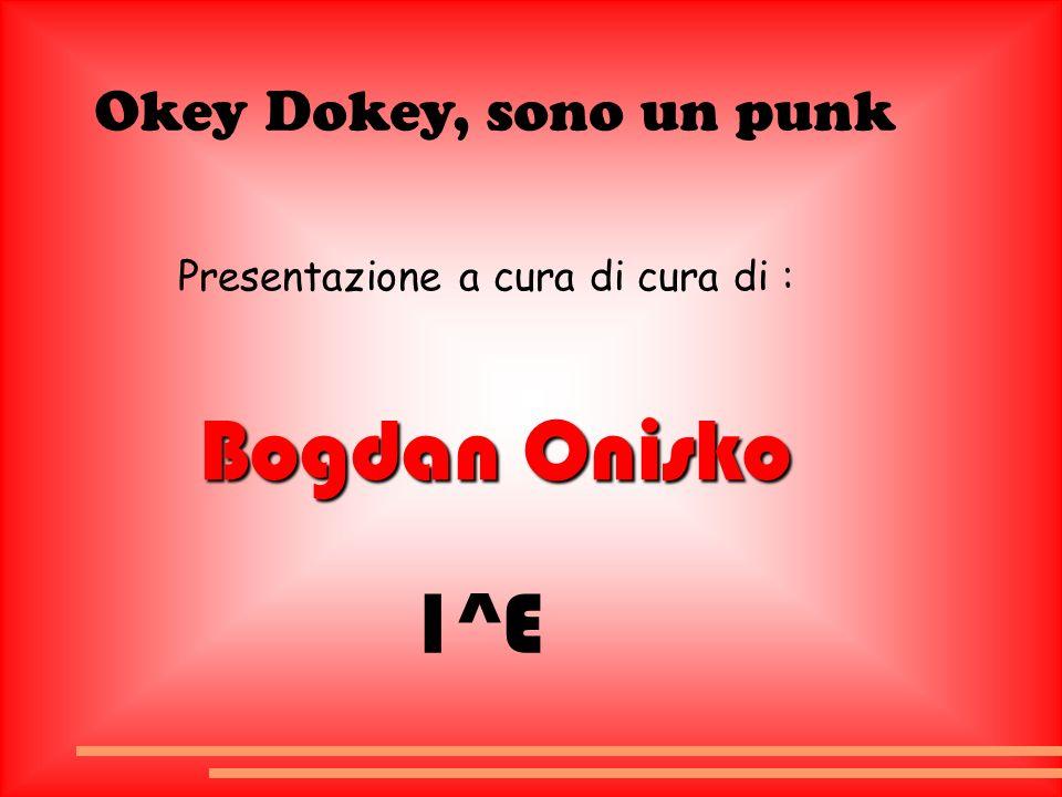 Okey Dokey, sono un punk Presentazione a cura di cura di : Bogdan Onisko 1^E