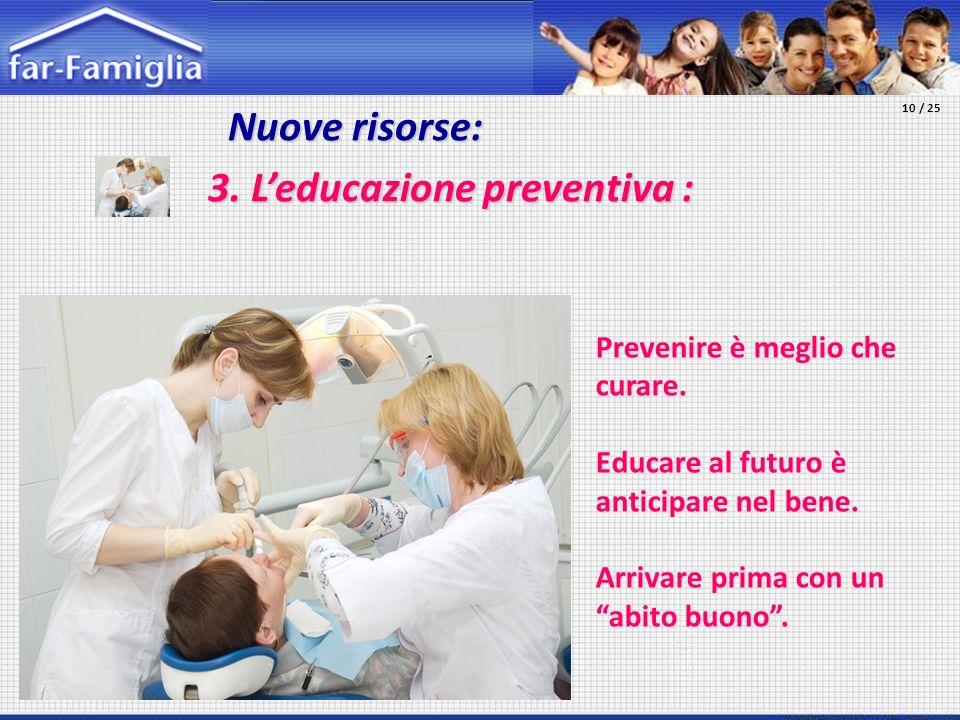 Nuove risorse: Nuove risorse: 3. Leducazione preventiva : Prevenire è meglio che curare. Educare al futuro è anticipare nel bene. Arrivare prima con u