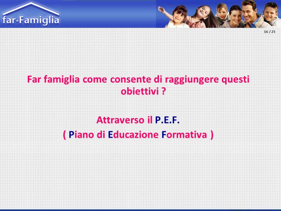 Far famiglia come consente di raggiungere questi obiettivi ? Attraverso il P.E.F. ( Piano di Educazione Formativa ) 16 / 25