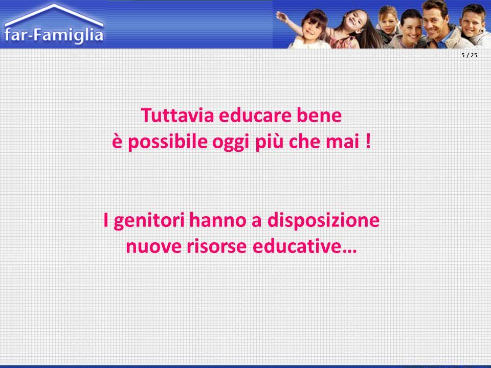 Tuttavia educare bene è possibile oggi più che mai ! I genitori hanno a disposizione nuove risorse educative… 5 / 25