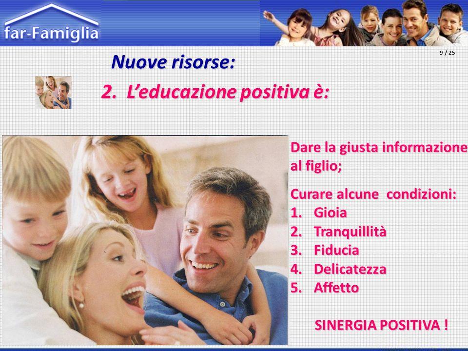 Nuove risorse: Nuove risorse: 2. Leducazione positiva è: Dare la giusta informazione al figlio; Curare alcune condizioni: 1.Gioia 2.Tranquillità 3.Fid