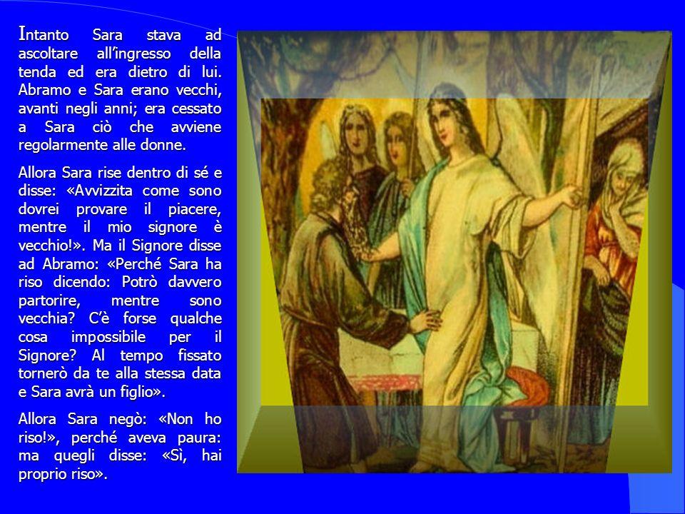 I ntanto I ntanto Sara stava ad ascoltare allingresso della tenda ed era dietro di lui. Abramo e Sara erano vecchi, avanti negli anni; era cessato a S