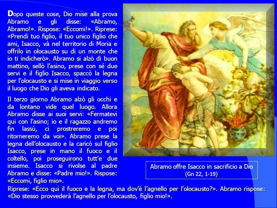 Abramo offre Isacco in sacrificio a Dio (Gn 22, 1-19) D opo D opo queste cose, Dio mise alla prova Abramo e gli disse: «Abramo, Abramo!». Rispose: «Ec