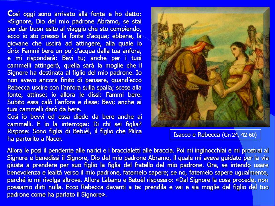 Isacco e Rebecca (Gn 24, 42-60) C osì C osì oggi sono arrivato alla fonte e ho detto: «Signore, Dio del mio padrone Abramo, se stai per dar buon esito