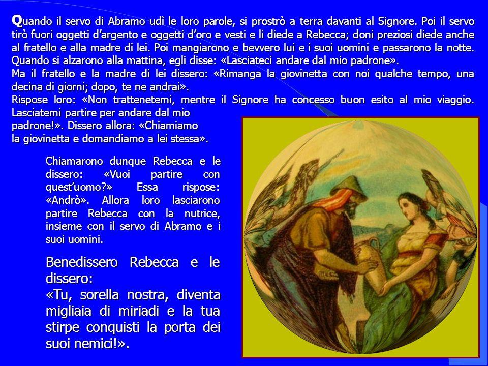 Q uando Q uando il servo di Abramo udì le loro parole, si prostrò a terra davanti al Signore. Poi il servo tirò fuori oggetti dargento e oggetti doro