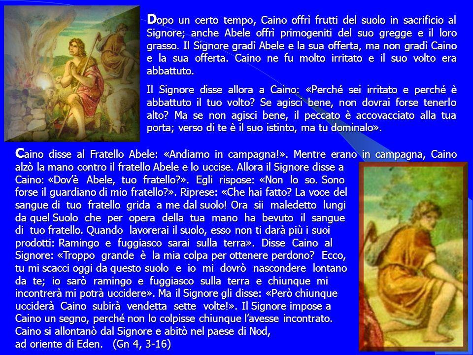 D opo D opo un certo tempo, Caino offrì frutti del suolo in sacrificio al Signore; anche Abele offrì primogeniti del suo gregge e il loro grasso. Il S