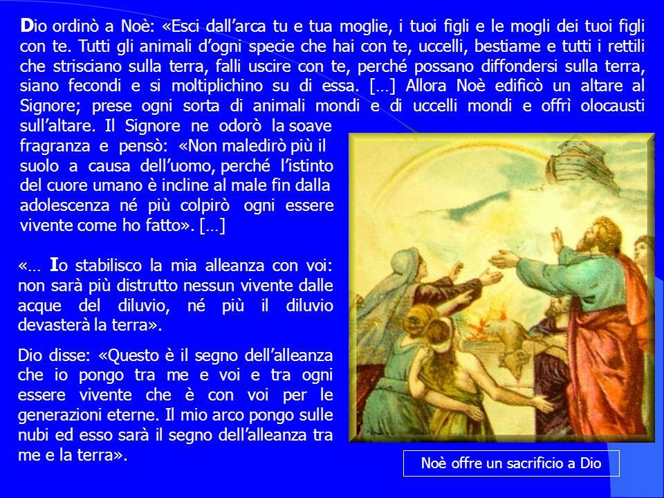 Noè offre un sacrificio a Dio ordinò a Noè: «Esci dallarca tu e tua moglie, i tuoi figli e le mogli dei tuoi figli con te. Tutti gli animali dogni spe