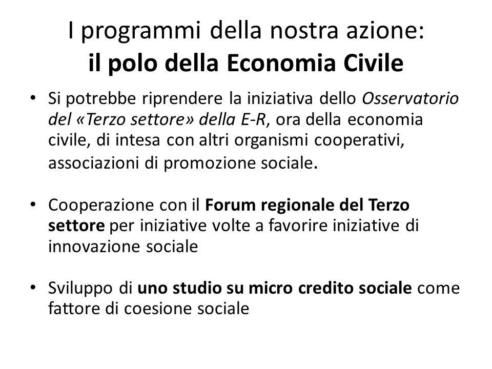 I programmi della nostra azione: il polo della Economia Civile Si potrebbe riprendere la iniziativa dello Osservatorio del «Terzo settore» della E-R, ora della economia civile, di intesa con altri organismi cooperativi, associazioni di promozione sociale.