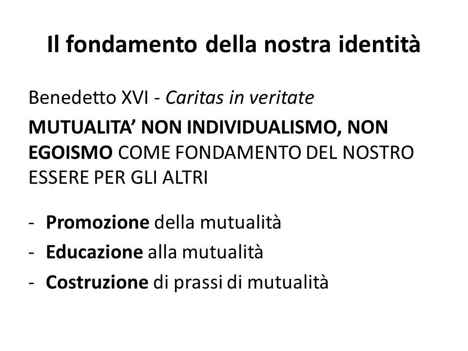 Il fondamento della nostra identità Benedetto XVI - Caritas in veritate MUTUALITA NON INDIVIDUALISMO, NON EGOISMO COME FONDAMENTO DEL NOSTRO ESSERE PER GLI ALTRI -Promozione della mutualità -Educazione alla mutualità -Costruzione di prassi di mutualità
