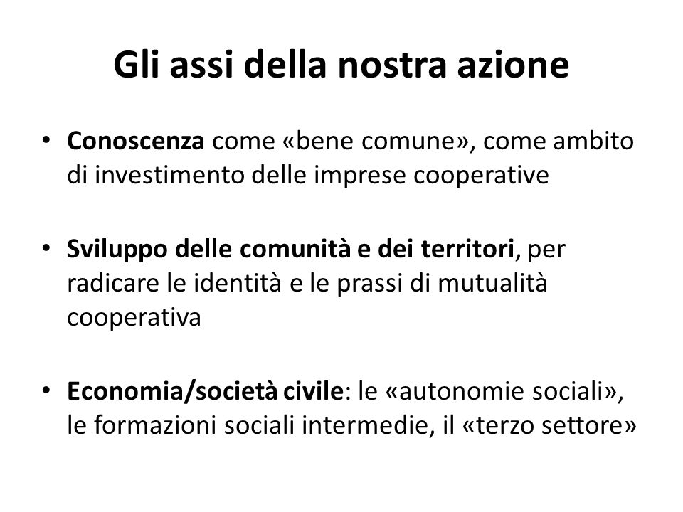 Gli assi della nostra azione Conoscenza come «bene comune», come ambito di investimento delle imprese cooperative Sviluppo delle comunità e dei territori, per radicare le identità e le prassi di mutualità cooperativa Economia/società civile: le «autonomie sociali», le formazioni sociali intermedie, il «terzo settore»