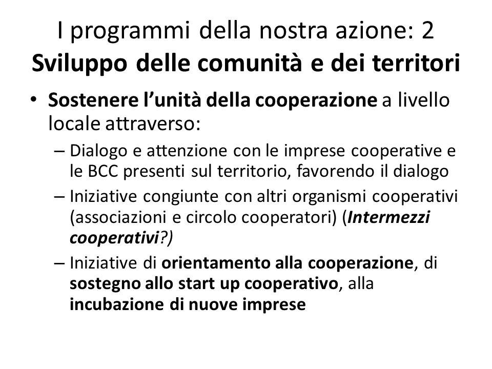 I programmi della nostra azione: 2 Sviluppo delle comunità e dei territori Sostenere lunità della cooperazione a livello locale attraverso: – Dialogo e attenzione con le imprese cooperative e le BCC presenti sul territorio, favorendo il dialogo – Iniziative congiunte con altri organismi cooperativi (associazioni e circolo cooperatori) (Intermezzi cooperativi?) – Iniziative di orientamento alla cooperazione, di sostegno allo start up cooperativo, alla incubazione di nuove imprese