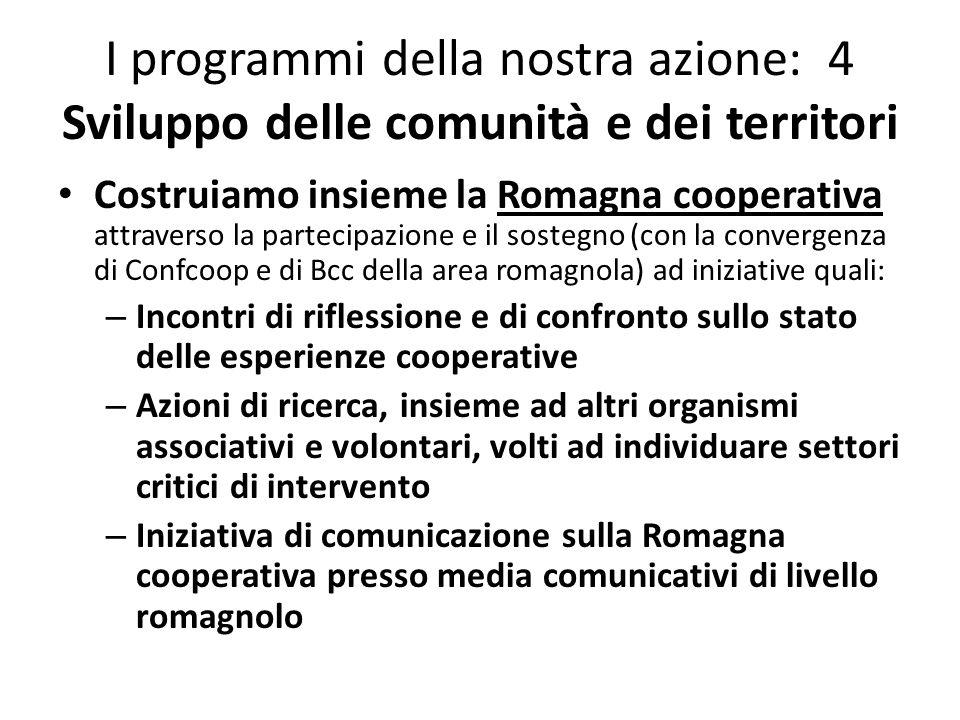 I programmi della nostra azione: 4 Sviluppo delle comunità e dei territori Costruiamo insieme la Romagna cooperativa attraverso la partecipazione e il sostegno (con la convergenza di Confcoop e di Bcc della area romagnola) ad iniziative quali: – Incontri di riflessione e di confronto sullo stato delle esperienze cooperative – Azioni di ricerca, insieme ad altri organismi associativi e volontari, volti ad individuare settori critici di intervento – Iniziativa di comunicazione sulla Romagna cooperativa presso media comunicativi di livello romagnolo