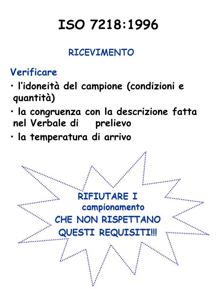 ISO 7218:1996 RICEVIMENTO Verificare lidoneità del campione (condizioni e quantità) la congruenza con la descrizione fatta nel Verbale di prelievo la