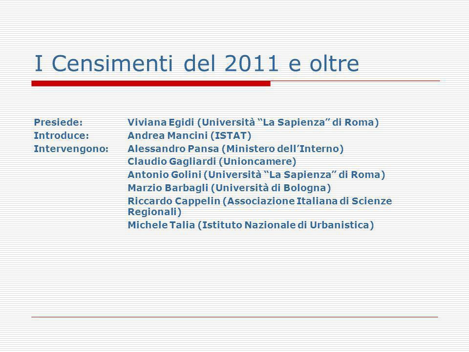 I Censimenti del 2011 e oltre Presiede:Viviana Egidi (Università La Sapienza di Roma) Introduce:Andrea Mancini (ISTAT) Intervengono: Alessandro Pansa