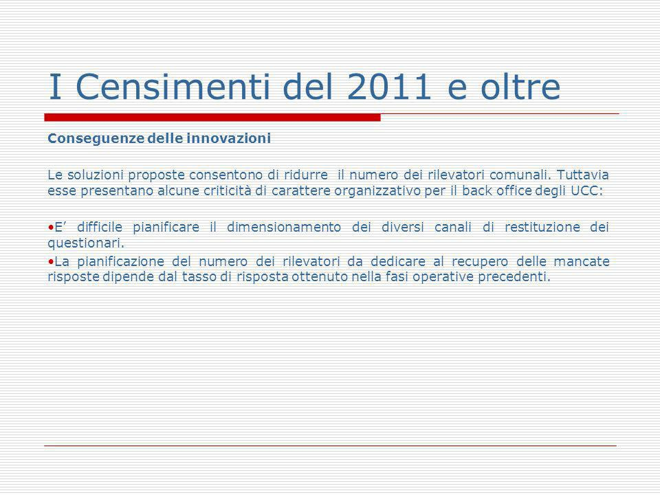 I Censimenti del 2011 e oltre Conseguenze delle innovazioni Le soluzioni proposte consentono di ridurre il numero dei rilevatori comunali. Tuttavia es
