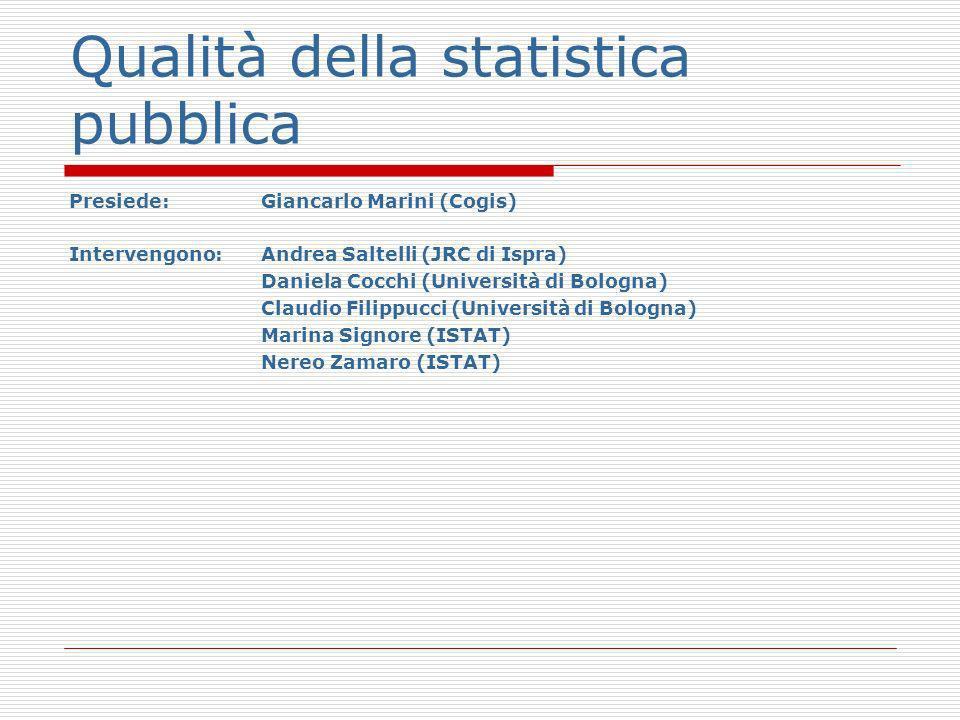 Qualità della statistica pubblica Presiede:Giancarlo Marini (Cogis) Intervengono: Andrea Saltelli (JRC di Ispra) Daniela Cocchi (Università di Bologna) Claudio Filippucci (Università di Bologna) Marina Signore (ISTAT) Nereo Zamaro (ISTAT)