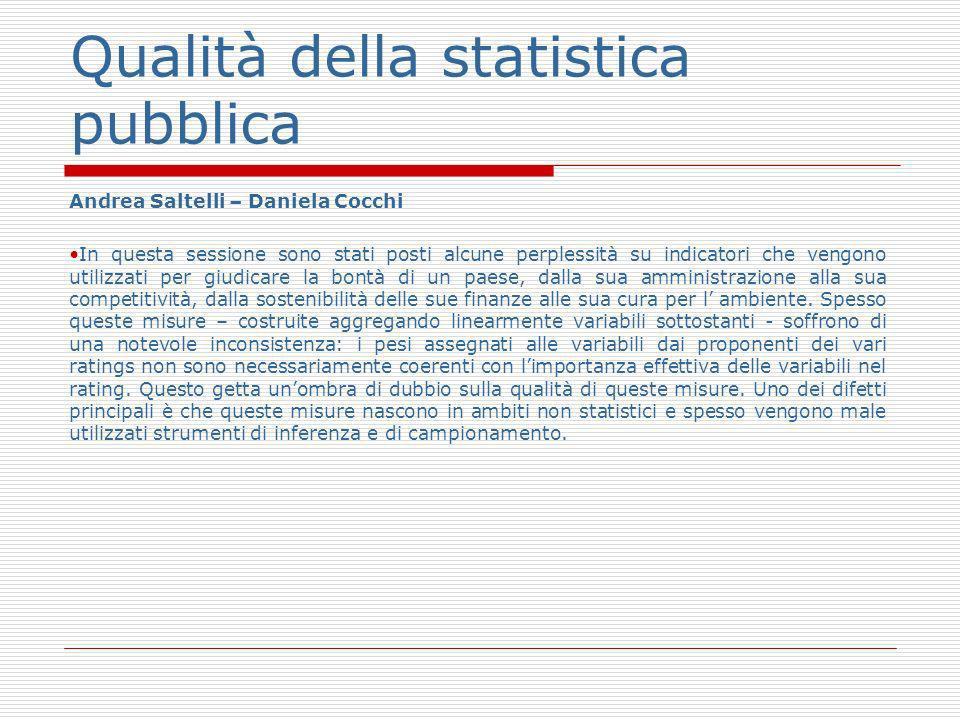 Qualità della statistica pubblica Andrea Saltelli – Daniela Cocchi In questa sessione sono stati posti alcune perplessità su indicatori che vengono utilizzati per giudicare la bontà di un paese, dalla sua amministrazione alla sua competitività, dalla sostenibilità delle sue finanze alle sua cura per l ambiente.