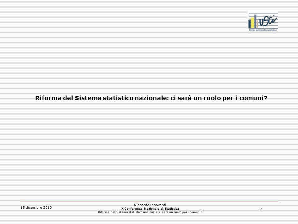 7 15 dicembre 2010 Riccardo Innocenti X Conferenza Nazionale di Statistica Riforma del Sistema statistico nazionale: ci sarà un ruolo per i comuni